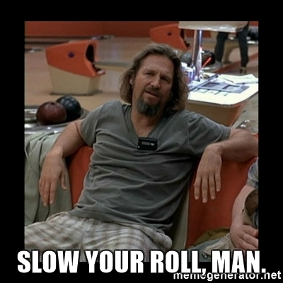 slow-your-roll-man